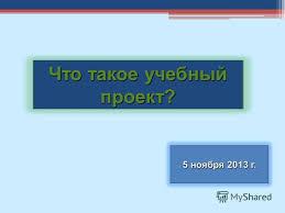 Презентация на тему Что такое учебный проект ноября г  1 Что такое учебный проект 5 ноября 2013 г