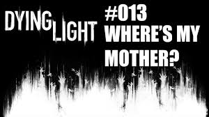 Dying Light Where S My Mother Dying Light 013 Wheres My Mother
