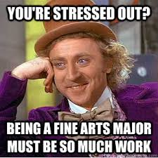 you're stressed out? being a fine arts major must be so much work ... via Relatably.com