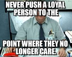 Loyalty, Never Push A Loyal Person To The on Memegen via Relatably.com