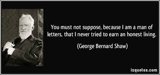 quote you must not suppose because i am a man of letters that i never tried to earn an honest living george bernard shaw
