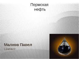 Пермская нефть реферат и презентация Малков Павел 11класс Пермская нефть