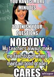 How To Maintain Good Grades My Teachers Always Make Me Feel Stupid When I Maintain Good Grades