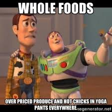 whole foods over priced produce and hot chicks in yoga pants ... via Relatably.com