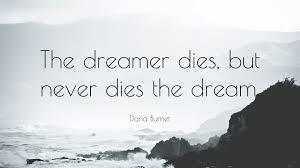 """Dream On Dreamer Quote Best of Dana Burnet Quote """"The Dreamer Dies But Never Dies The Dream"""" 24"""