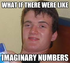 What if there were like imaginary numbers - 10 Guy - quickmeme via Relatably.com