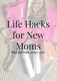 Life Hacks For Moms Life Hacks For Moms My Life Well Loved
