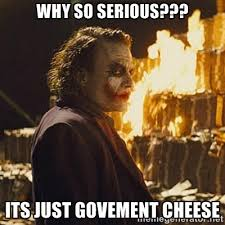 WHY SO SERIOUS??? ITS JUST GOVEMENT CHEESE - Joker sending a ... via Relatably.com