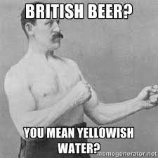 british beer? you mean yellowish water? - overly manlyman | Meme ... via Relatably.com