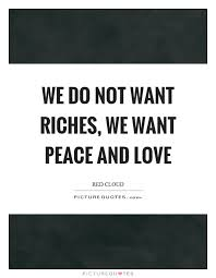 Peace And Love Quotes Impressive We Do Not Want Riches We Want Peace And Love Picture Quotes