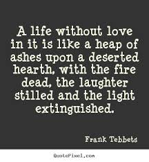 Life Without Love Quotes Quotes about love A life without love in it is like a heap of 20