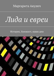 Лида и <b>евреи</b>. История, Холокост, наши дни - <b>Маргарита Акулич</b> ...