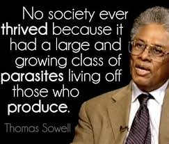 best thomas sowell images political dom  no society ever thrived because it had a large growing class of parasites living off those who produce