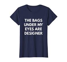 The Bags Under My Eyes Are Designer Womens The Bags Under My Eyes Are Designer T Shirt