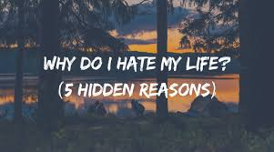 I Hate My Life Quotes Mesmerizing Why Do I Hate My Life 48 Hidden Reasons How To Love Life Again