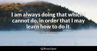 Pablo Picasso Quotes Unique I Am Always Doing That Which I Cannot Do In Order That I May Learn
