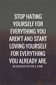 Loving Yourself Quotes And Sayings Best Of Inspirational Quotes Stop Hating Yourself For Everything You Aren't
