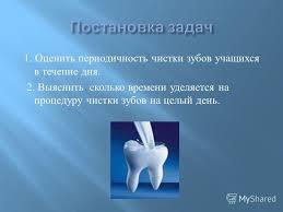 Презентация на тему Берегите зубы Доклад Скачать бесплатно и  Оценить периодичность чистки зубов учащихся в течение дня 2 Выяснить сколько времени уделяется на процедуру чистки зубов на целый день