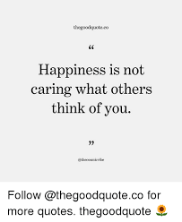 Quotes About Caring For Others Extraordinary Thegoodquoteco Happiness Is Not Caring What Others Ou Follow For