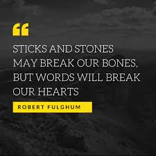 Sticks And Stones May Break Our Bones But Words Will Break Our