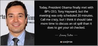 Bp Quote Enchanting Jimmy Fallon Quote Today President Obama Finally Met With BP's CEO
