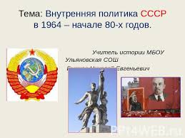 Презентация на тему Внутренняя политика СССР в начале х  Тема Внутренняя политика СССР в 1964 начале 80 х годов Учитель истории