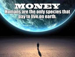 """Humans are the only species that pay to live on earth. """"Money Quotes"""" """" Living Quotes"""" 