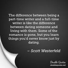 living dating quotes double quotes the difference between being a part time writer and a full time writer is ldquo