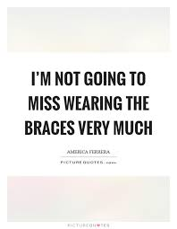 I'm Not Going To Miss Wearing The Braces Very Much Picture Quotes Custom Braces Quotes
