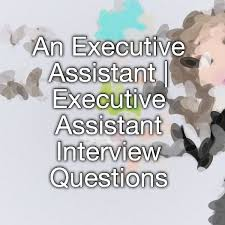 Interview Questions For Executive Assistants An Executive Assistant Executive Assistant Interview
