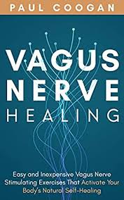 Vagus Nerve Healing: Easy and Inexpensive Vagus Nerve Stimulating Exercises  That Activate Your Body's Natural Self-Healing Power by Paul Coogan