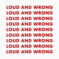 Loud and Wrong!