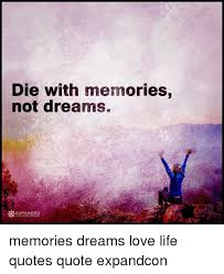 Love Life Dreams Quotes Best of Die With Memories Not Dreams EXPANDED O CONSCIOUSNESS Memories