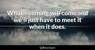 Jk Rowling Quotes Magnificent What's Coming Will Come And We'll Just Have To Meet It When It Does