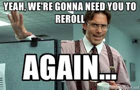 Yeah, we're gonna need you to reroll again... - Bill Lumbergh ... via Relatably.com