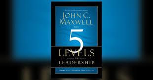 John Maxwell 5 Levels Of Leadership The 5 Levels Of Leadership Summary John C Maxwell