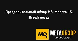 Предварительный обзор <b>MSI Modern 15</b>. Играй везде - MegaObzor
