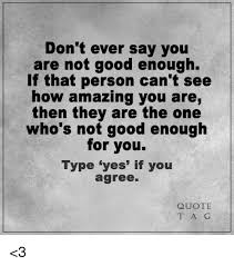Not Good Enough Quotes 40 Inspiration Don't Ever Say You Are Not Good Enough If That Person Can't See How