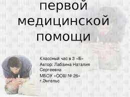 Презентация для начальных классов Оказание первой медицинской помощи  Оказание первой медицинской помощи Классный час в 3 Б Автор Лабзина Наталия Сергеевна