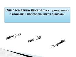 Презентация Профилактика дисграфии проблема нарушений  слайда 4 Симптоматика Дисграфии проявляется в стойких и повторяющихся ошибках павороз