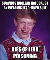 SURVIVES NUCLEAR HOLOCAUST BY WEARING LEAD-LINED SUIT DIES OF LEAD ... via Relatably.com
