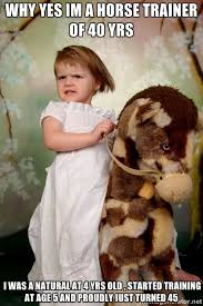Why yes Im a horse trainer of 40 yrs I was a natural at 4 yrs old ... via Relatably.com