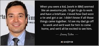 Ibm Quote Jimmy Fallon quote When you were a kid [work in IBM] seemed like 12
