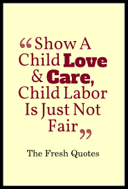 child labour quotes and slogans quotes sayings stop child labour show a child love and care child labor is just not fair ldquo