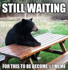Still waiting For this to be become #1 meme - waiting bear - quickmeme via Relatably.com