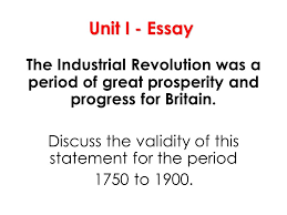 revolution unit i the industrial revolution essential question  unit i essay the industrial revolution was a period of great prosperity and progress for