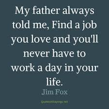 Find A Job You Love Quote Beauteous My Father Always Told Me Find A Job You Love And Jim Fox Quote