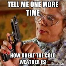 Tell me one more time How great the cold weather is! - Madea-gun ... via Relatably.com