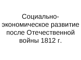 Презентация на тему Социально экономическое развитие после  Социально экономическое развитие после Отечественной войны 1812 г