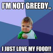 I'm not greedy.. I just love my food!! - Success Kid - quickmeme via Relatably.com
